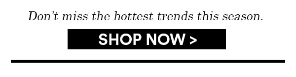 Shop the hottest trends this season...