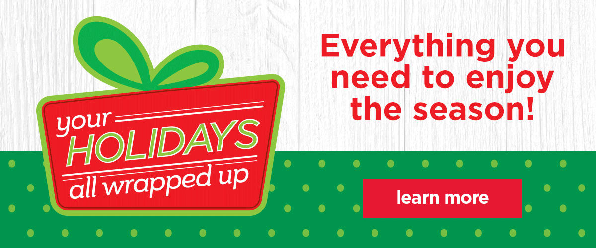 Your holidays all wrapped up. Everything you need to enjoy the season! Learn more.